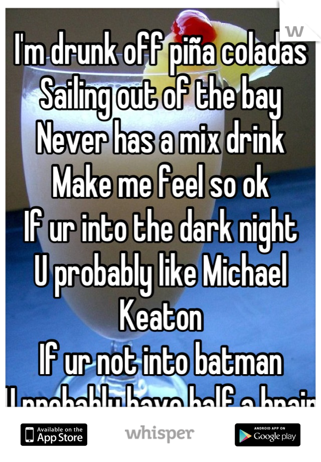 I'm drunk off piña coladas Sailing out of the bay Never has a mix drink Make me feel so ok If ur into the dark night U probably like Michael Keaton If ur not into batman U probably have half a brain