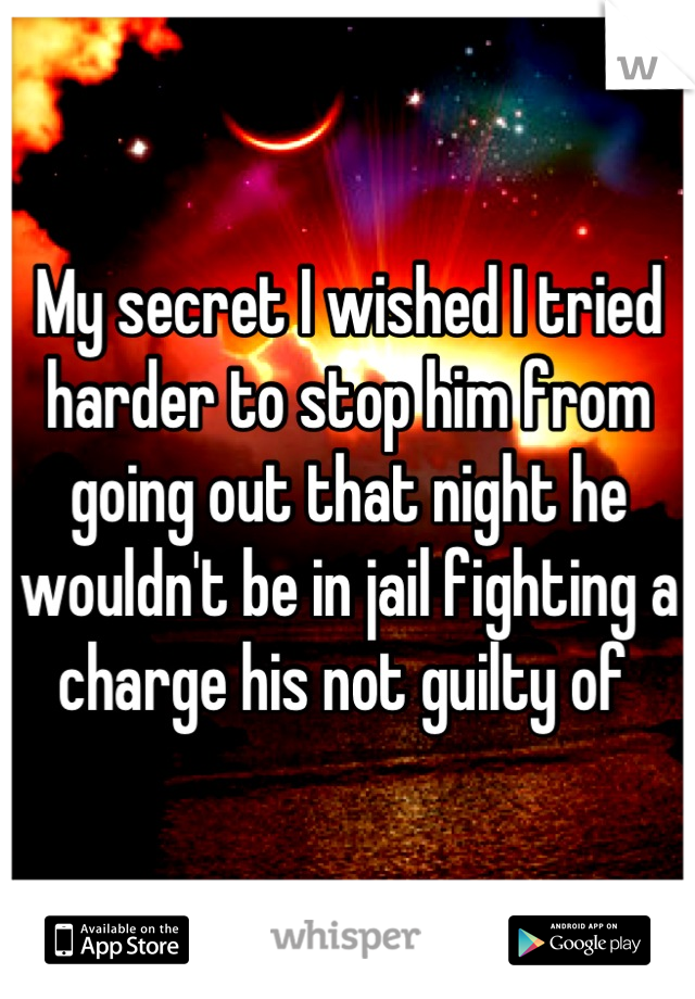 My secret I wished I tried harder to stop him from going out that night he wouldn't be in jail fighting a charge his not guilty of