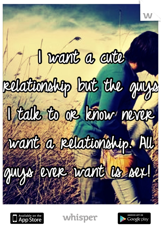 I want a cute relationship but the guys I talk to or know never want a relationship. All guys ever want is sex!