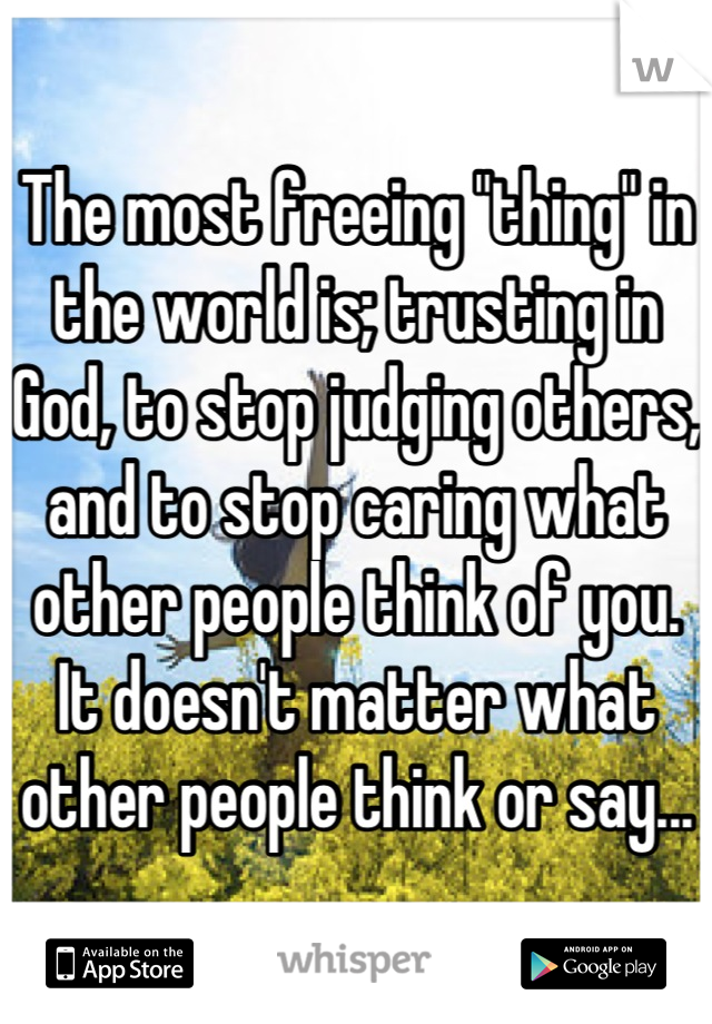 "The most freeing ""thing"" in the world is; trusting in God, to stop judging others, and to stop caring what other people think of you. It doesn't matter what other people think or say..."