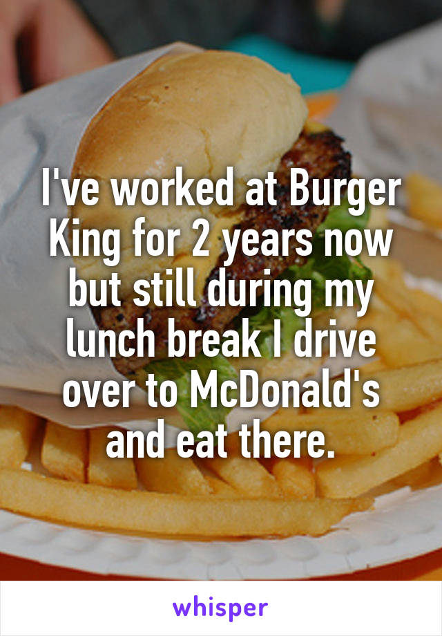 I've worked at Burger King for 2 years now but still during my lunch break I drive over to McDonald's and eat there.