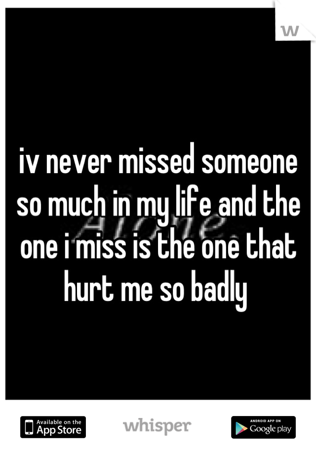 iv never missed someone so much in my life and the one i miss is the one that hurt me so badly
