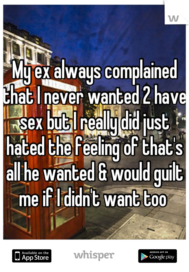 My ex always complained that I never wanted 2 have sex but I really did just hated the feeling of that's all he wanted & would guilt me if I didn't want too