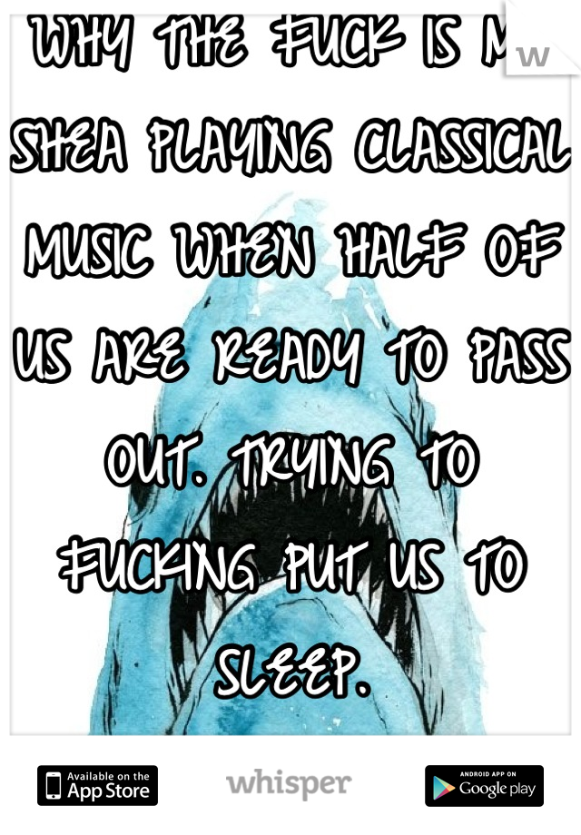 WHY THE FUCK IS MR SHEA PLAYING CLASSICAL MUSIC WHEN HALF OF US ARE READY TO PASS OUT. TRYING TO FUCKING PUT US TO SLEEP. stupid white people