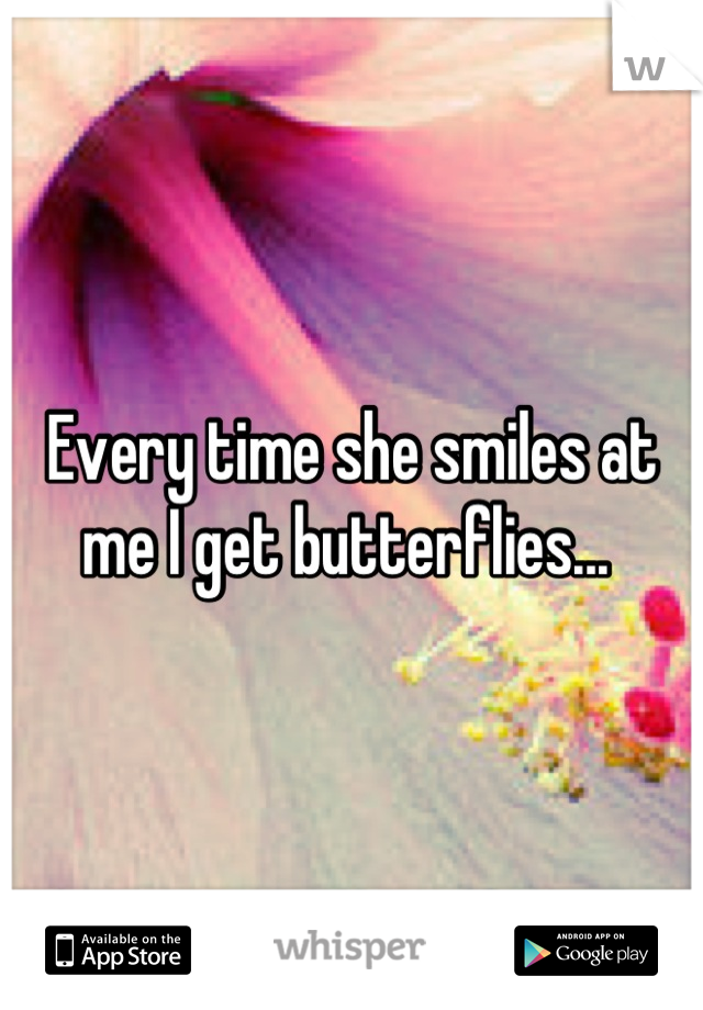 Every time she smiles at me I get butterflies...