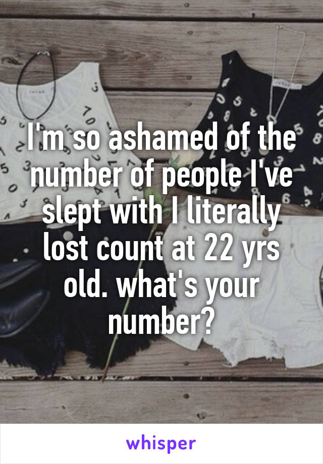 I'm so ashamed of the number of people I've slept with I literally lost count at 22 yrs old. what's your number?