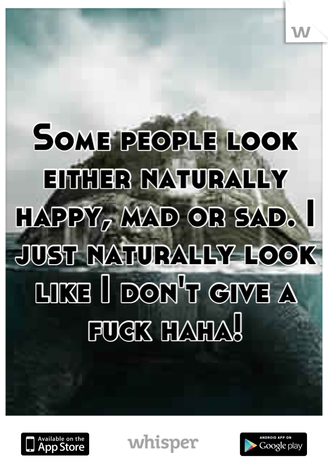 Some people look either naturally happy, mad or sad. I just naturally look like I don't give a fuck haha!