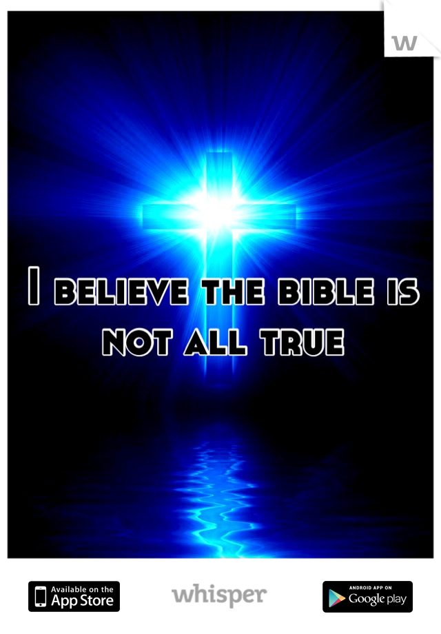 I believe the bible is not all true