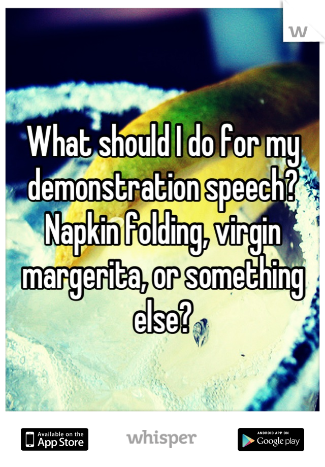 What should I do for my demonstration speech?  Napkin folding, virgin margerita, or something else?