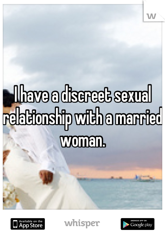 I have a discreet sexual relationship with a married woman.