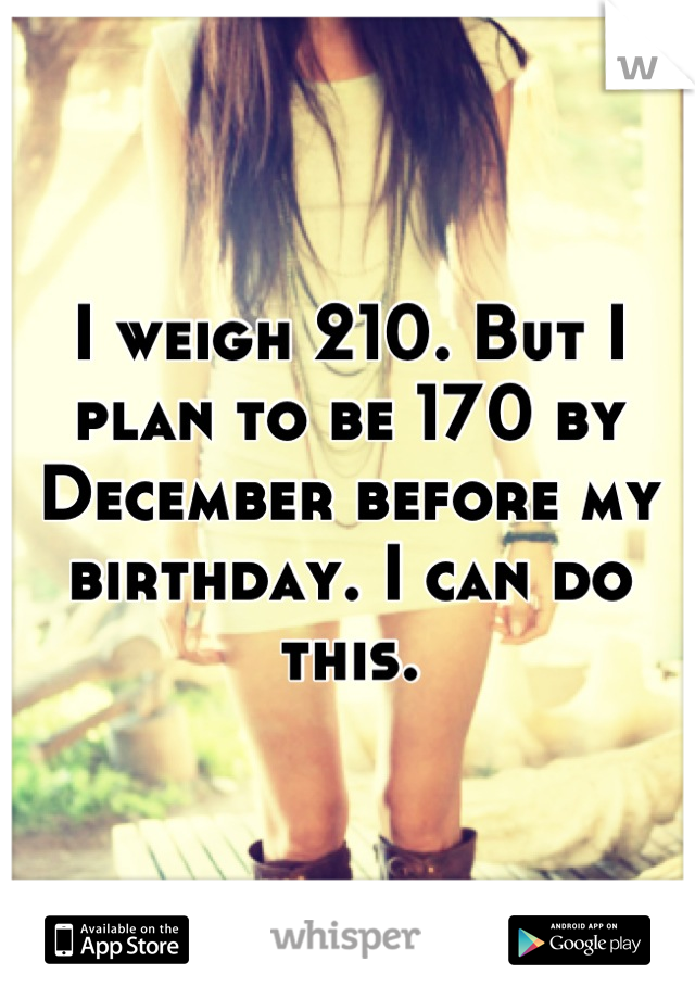 I weigh 210. But I plan to be 170 by December before my birthday. I can do this.