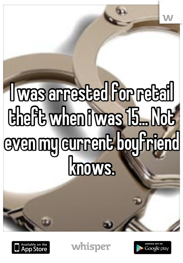 I was arrested for retail theft when i was 15... Not even my current boyfriend knows.