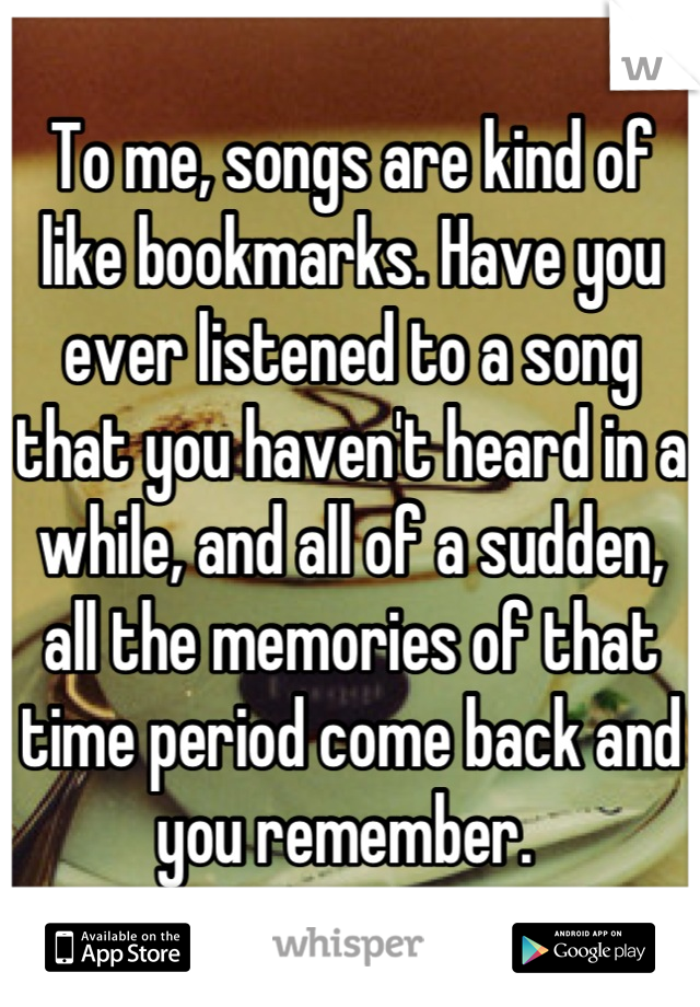 To me, songs are kind of like bookmarks. Have you ever listened to a song that you haven't heard in a while, and all of a sudden, all the memories of that time period come back and you remember.