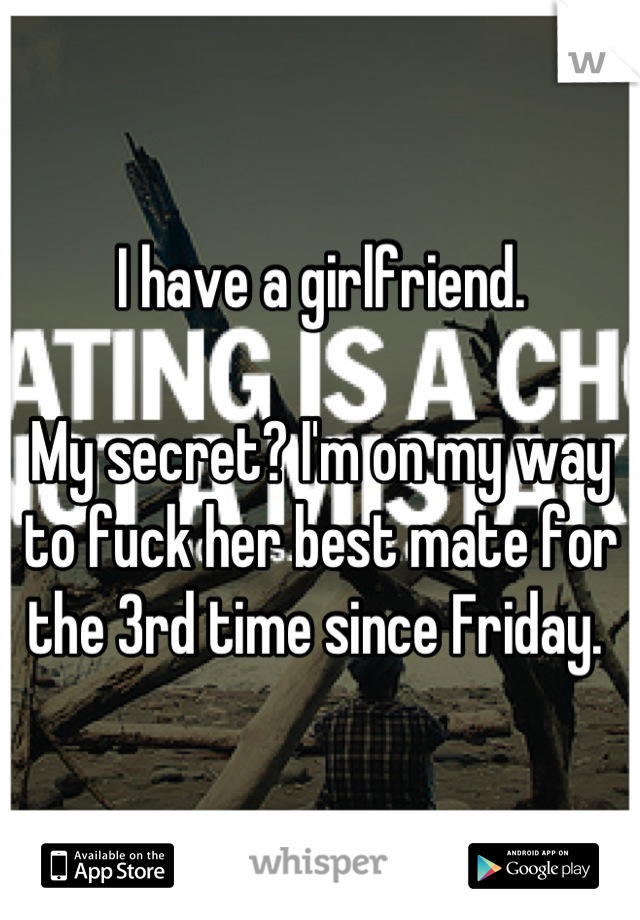 I have a girlfriend.   My secret? I'm on my way to fuck her best mate for the 3rd time since Friday.