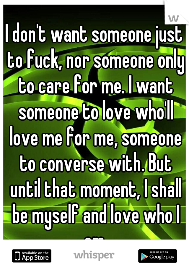 I don't want someone just to fuck, nor someone only to care for me. I want someone to love who'll love me for me, someone to converse with. But until that moment, I shall be myself and love who I am.