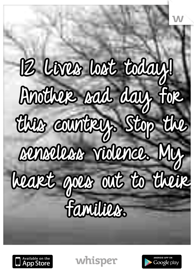 12 Lives lost today! Another sad day for this country. Stop the senseless violence. My heart goes out to their families.