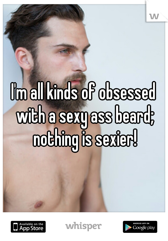 I'm all kinds of obsessed with a sexy ass beard; nothing is sexier!
