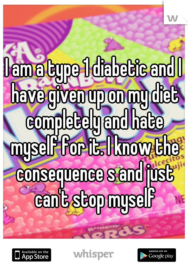 I am a type 1 diabetic and I have given up on my diet completely and hate myself for it. I know the consequence s and just can't stop myself