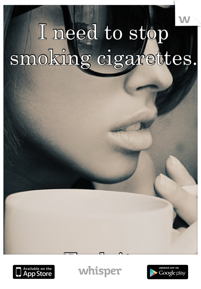 I need to stop smoking cigarettes.         Fuck it.