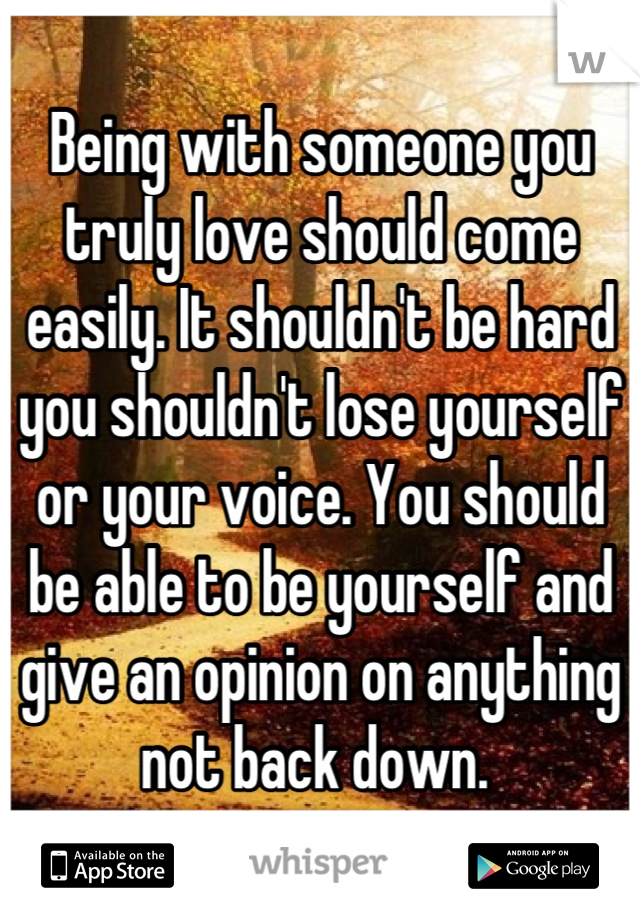 Being with someone you truly love should come easily. It shouldn't be hard you shouldn't lose yourself or your voice. You should be able to be yourself and give an opinion on anything not back down.