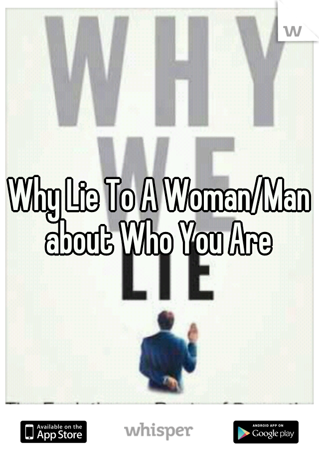 Why Lie To A Woman/Man about Who You Are