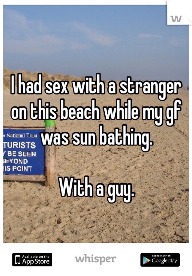 I had sex with a stranger on this beach while my gf was sun bathing.   With a guy.