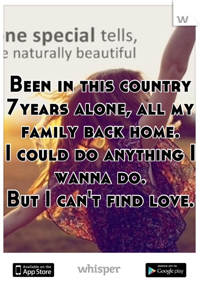 Been in this country 7years alone, all my family back home. I could do anything I wanna do. But I can't find love.