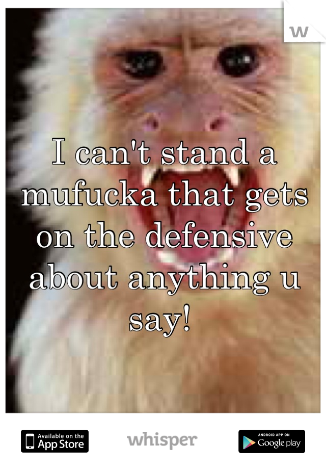 I can't stand a mufucka that gets on the defensive about anything u say!