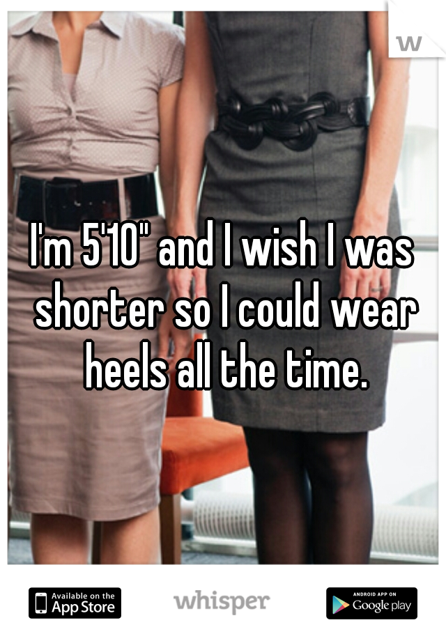 """I'm 5'10"""" and I wish I was shorter so I could wear heels all the time."""