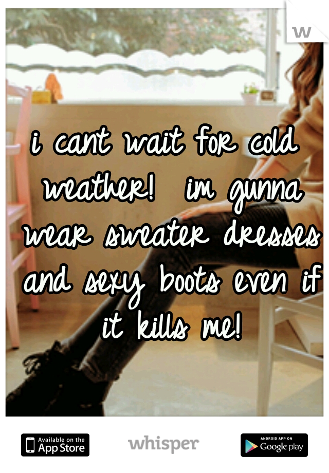i cant wait for cold weather!  im gunna wear sweater dresses and sexy boots even if it kills me!