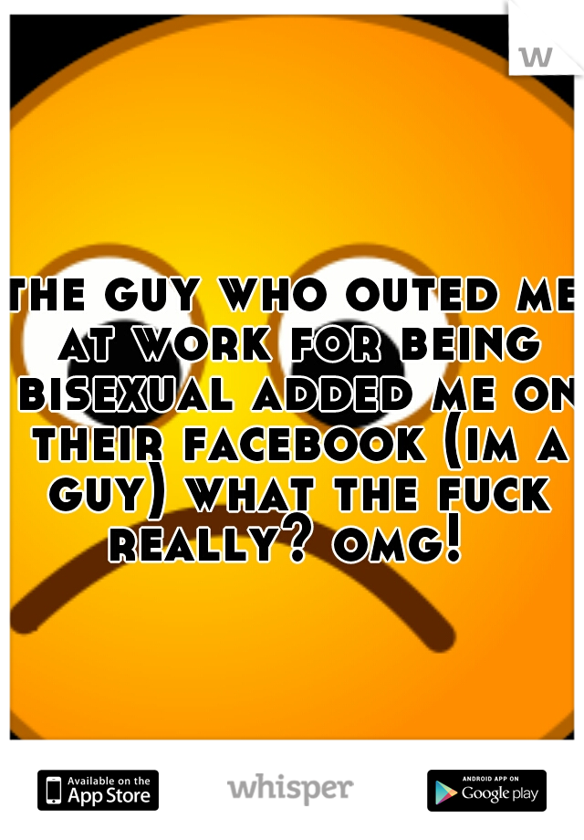 the guy who outed me at work for being bisexual added me on their facebook (im a guy) what the fuck really? omg!