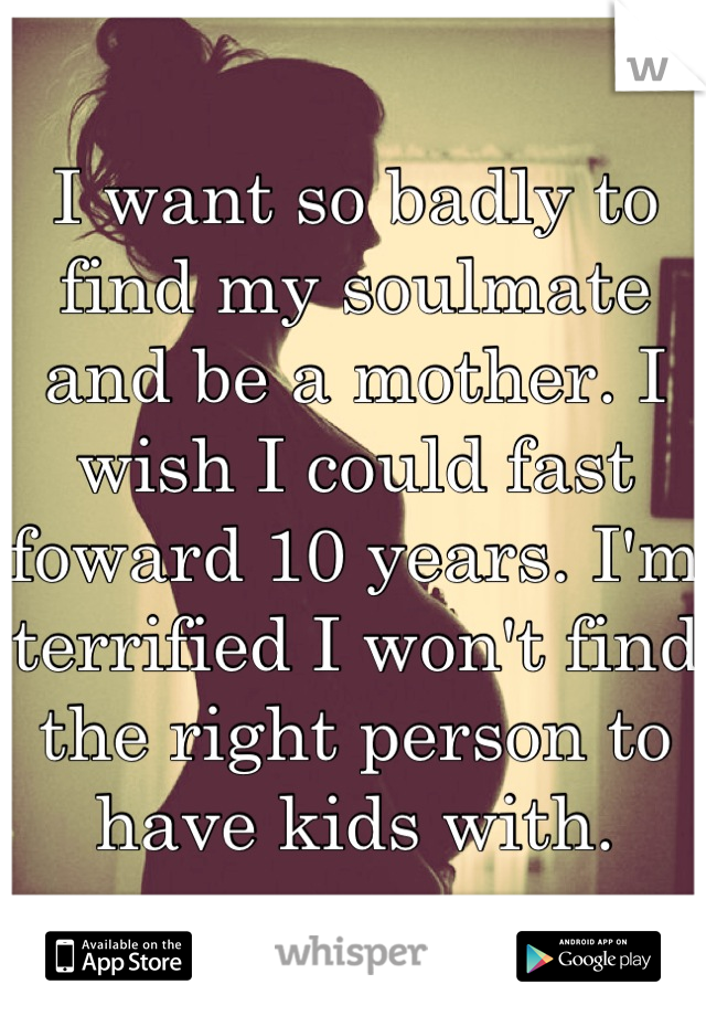 I want so badly to find my soulmate and be a mother. I wish I could fast foward 10 years. I'm terrified I won't find the right person to have kids with.