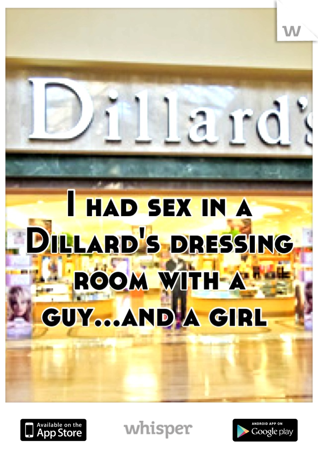 I had sex in a Dillard's dressing room with a guy...and a girl