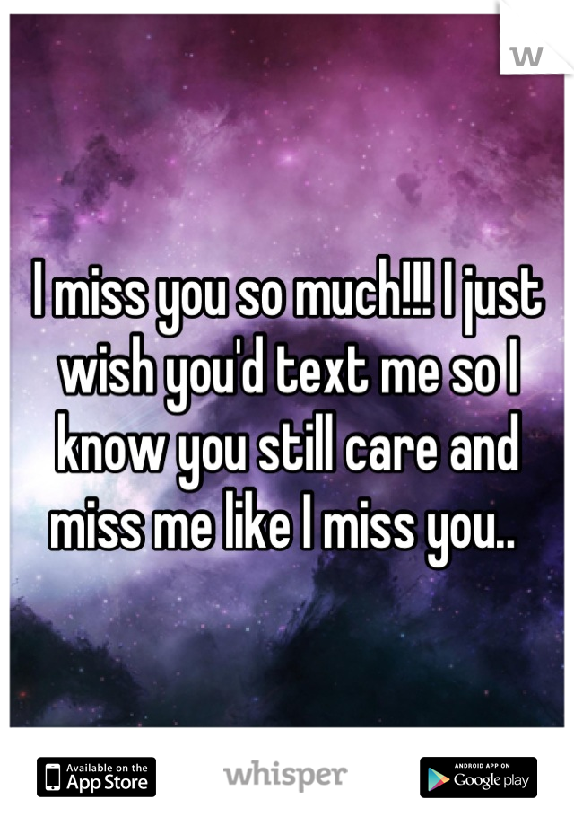 I miss you so much!!! I just wish you'd text me so I know you still care and miss me like I miss you..