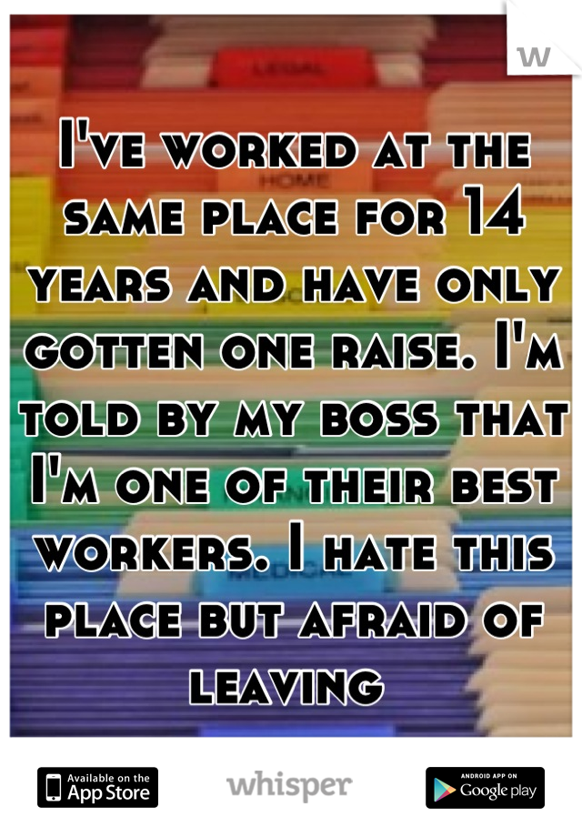 I've worked at the same place for 14 years and have only gotten one raise. I'm told by my boss that I'm one of their best workers. I hate this place but afraid of leaving