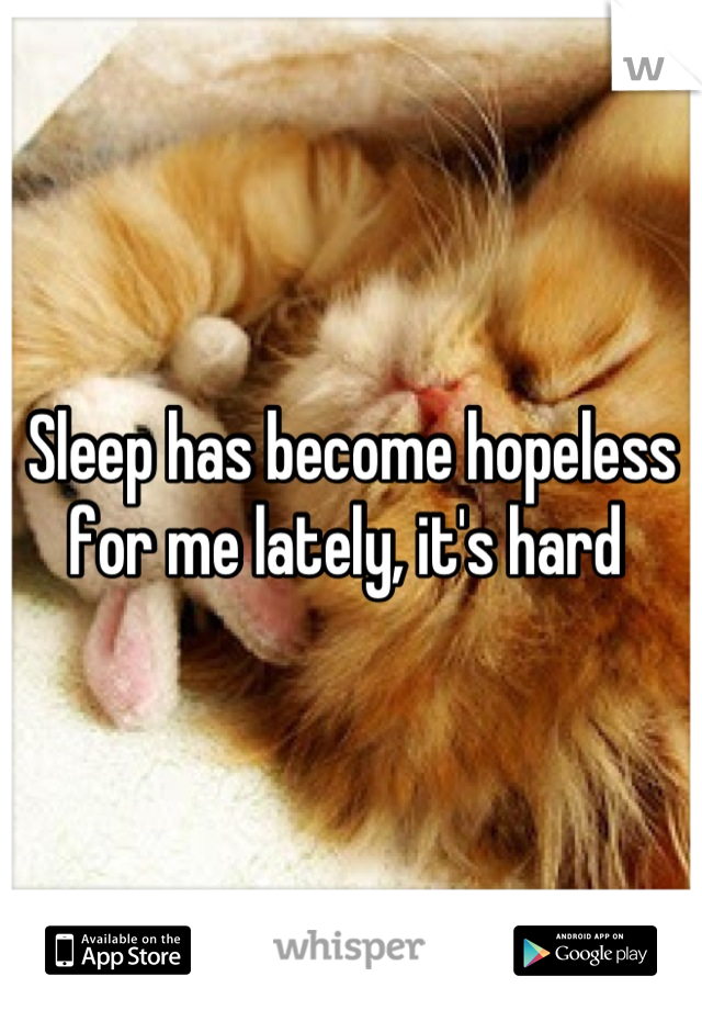 Sleep has become hopeless for me lately, it's hard