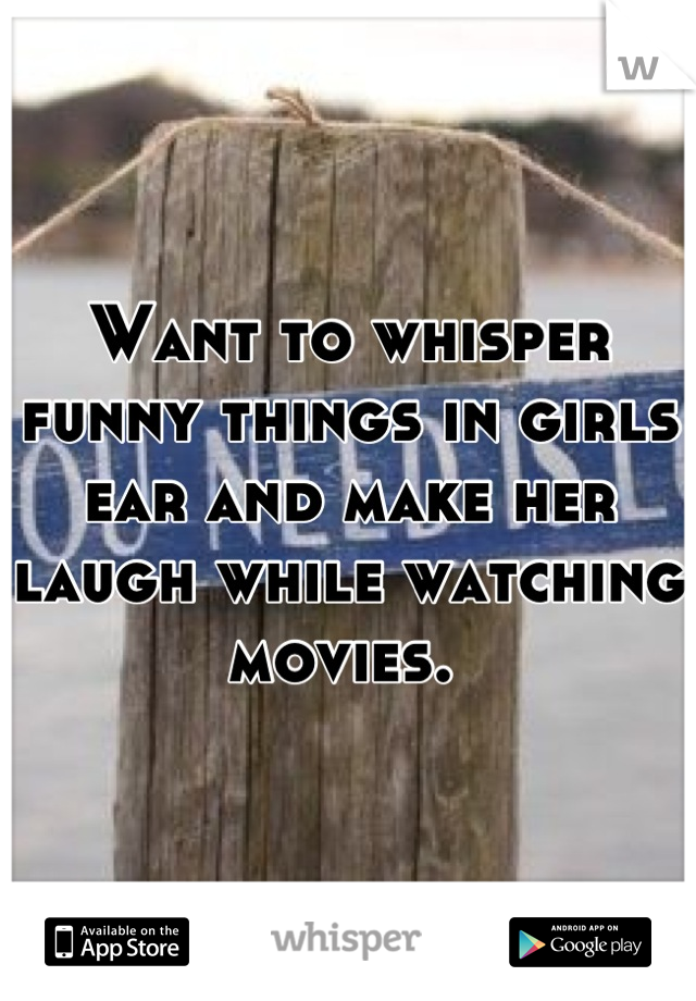 Want to whisper funny things in girls ear and make her laugh while watching movies.