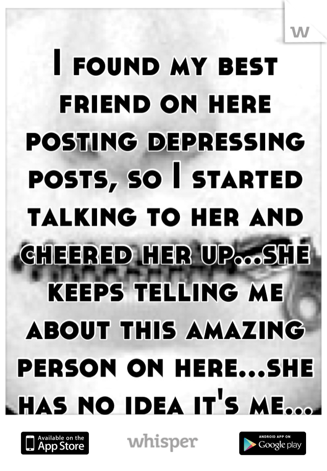I found my best friend on here posting depressing posts, so I started talking to her and cheered her up...she keeps telling me about this amazing person on here...she has no idea it's me...