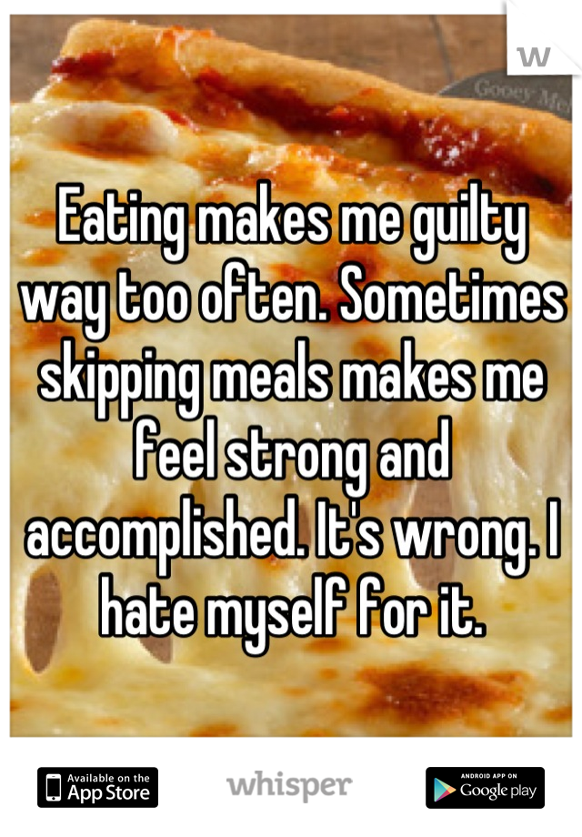 Eating makes me guilty way too often. Sometimes skipping meals makes me feel strong and accomplished. It's wrong. I hate myself for it.