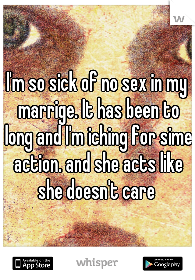 I'm so sick of no sex in my marrige. It has been to long and I'm iching for sime action. and she acts like she doesn't care