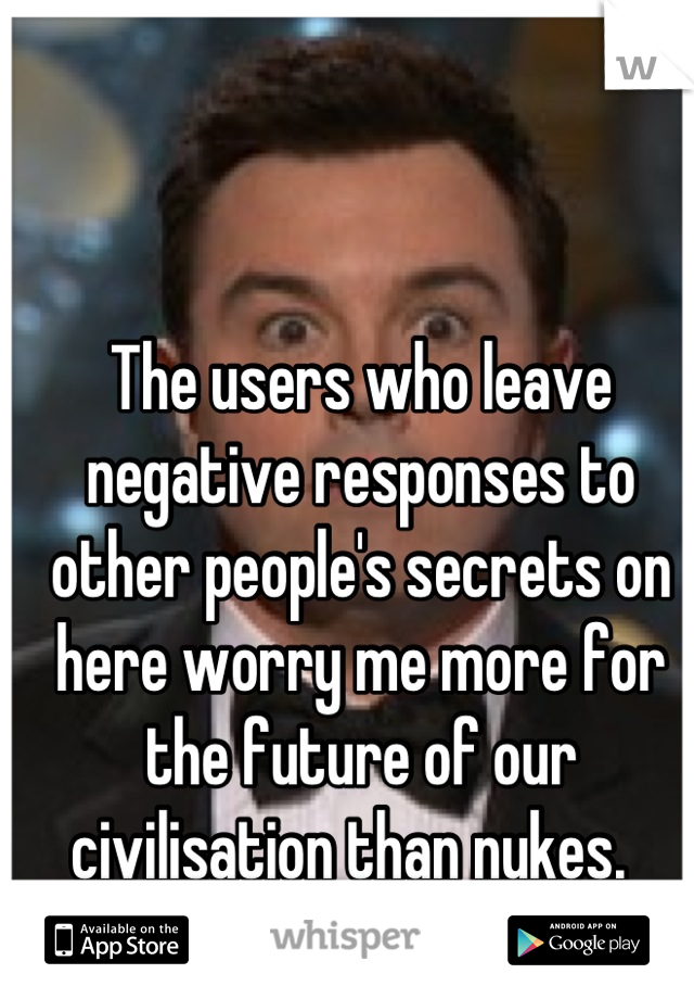 The users who leave negative responses to other people's secrets on here worry me more for the future of our civilisation than nukes.