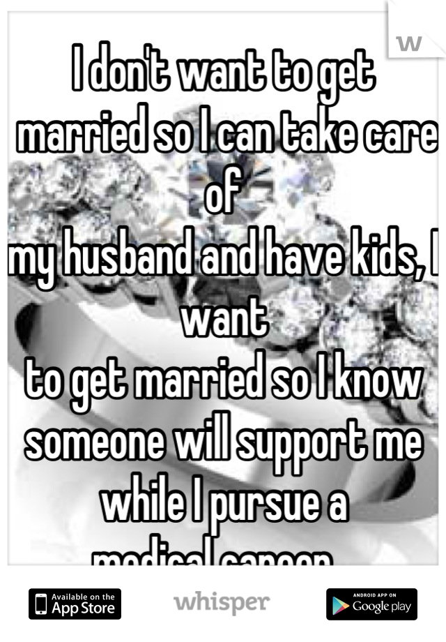 I don't want to get  married so I can take care of  my husband and have kids, I want  to get married so I know someone will support me while I pursue a  medical career...
