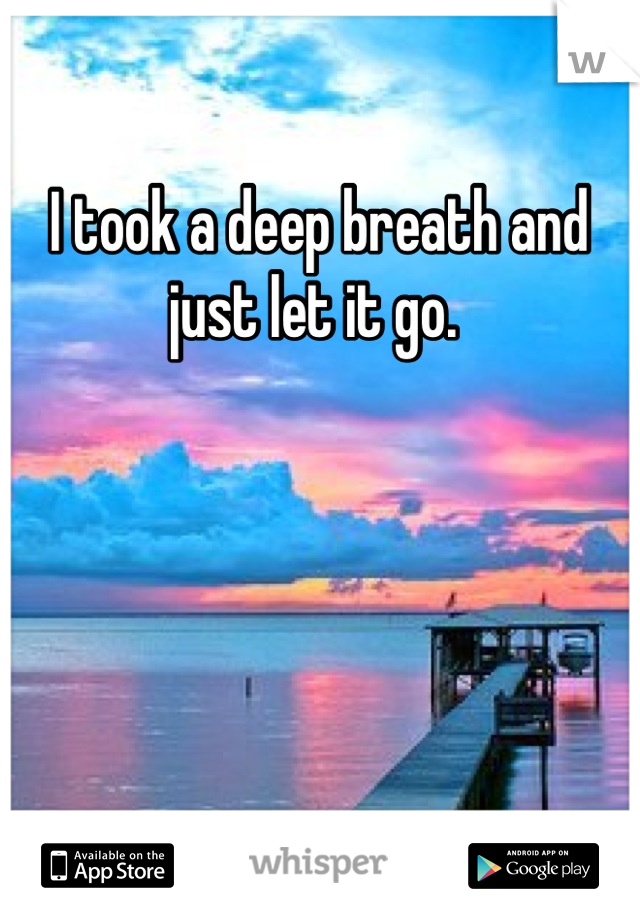 I took a deep breath and just let it go.