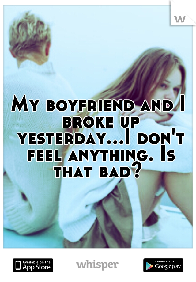 My boyfriend and I broke up yesterday...I don't feel anything. Is that bad?