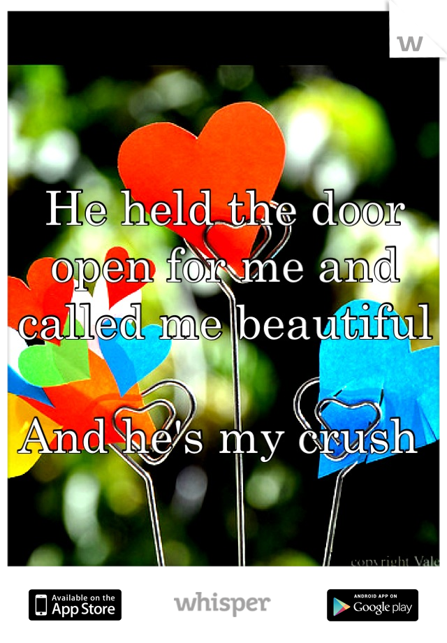 He held the door open for me and called me beautiful   And he's my crush