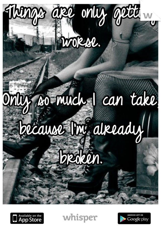Things are only getting worse.  Only so much I can take, because I'm already broken.   Just a matter of time
