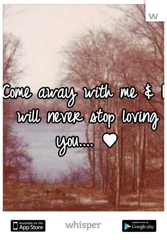 Come away with me & I will never stop loving you.... ♥
