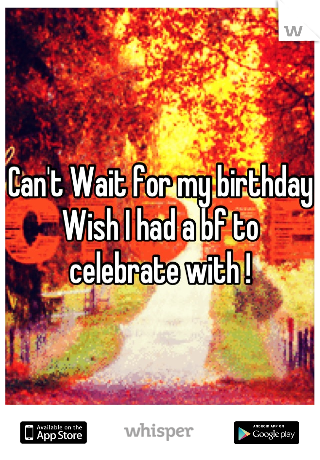 Can't Wait for my birthday  Wish I had a bf to celebrate with !