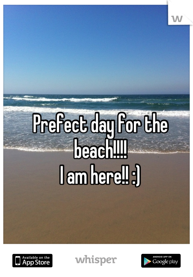 Prefect day for the beach!!!! I am here!! :)