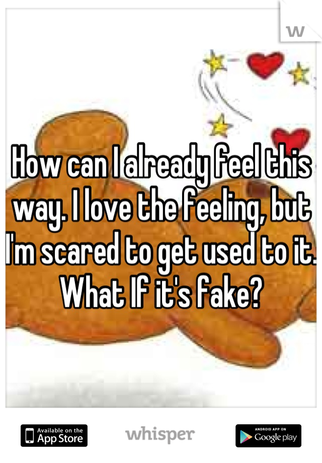 How can I already feel this way. I love the feeling, but I'm scared to get used to it. What If it's fake?